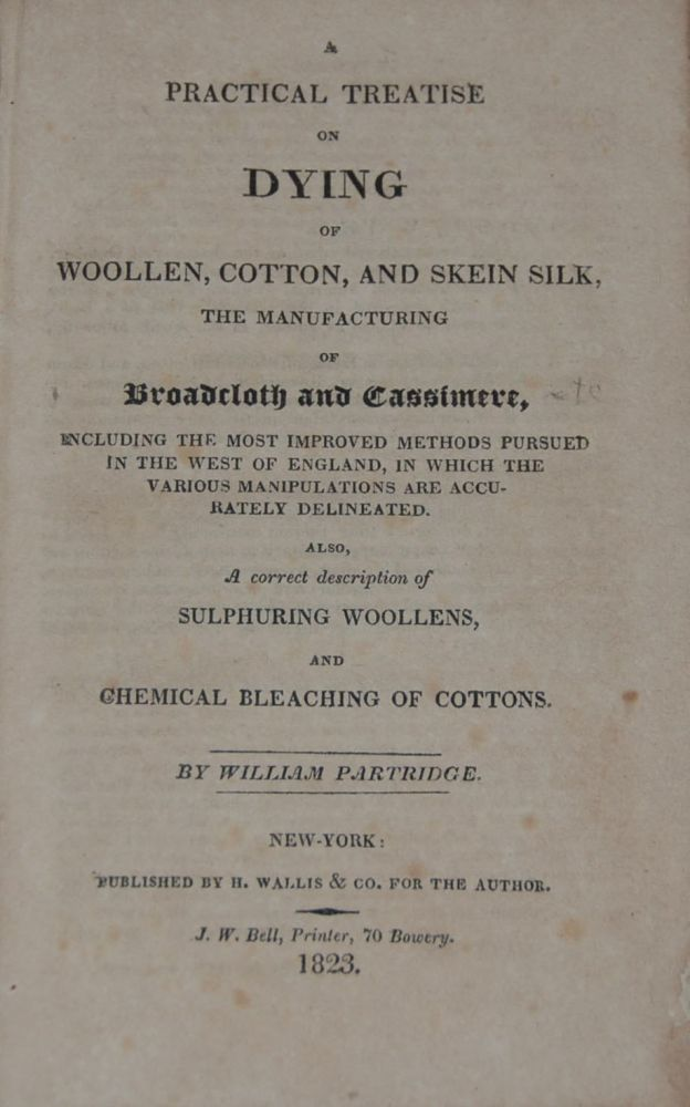A PRACTICAL TREATISE ON DYING OF WOOLEN, COTTON, AND SKEIN SILK,; The manufacturing of Broadcloth and Cassimere, including the most improved methods pursued in the west of England, in which the various manipulations are accurately delineated. Also, A correct description of sulphuring woolens, and chemical bleaching of cottons. William PARTRIDGE.
