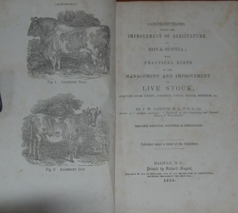 CONTRIBUTIONS TOWARD THE IMPROVEMENT OF AGRICULTURE IN NOVA-SCOTIA;; with practical hints on the management and improvement of Live Stock, compiled from Youatt, Johnston, Young, Peters, Stephens, &c. J. W. DAWSON.