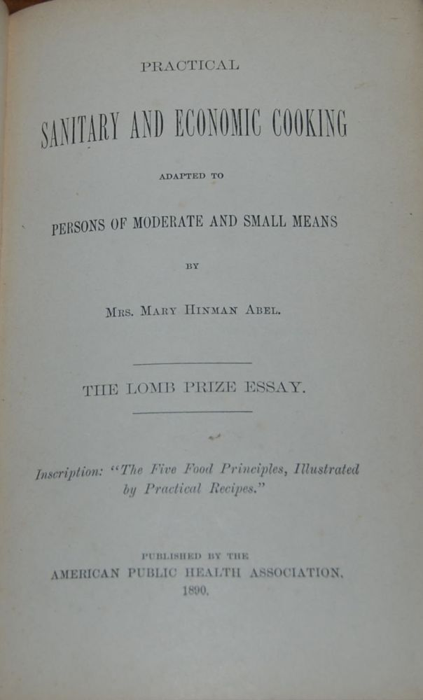 PRACTICAL SANITARY AND ECONOMIC COOKING adapted to persons of moderate and small means.; The Lomb Prize Essay. Mrs. Mary Hinman ABEL.
