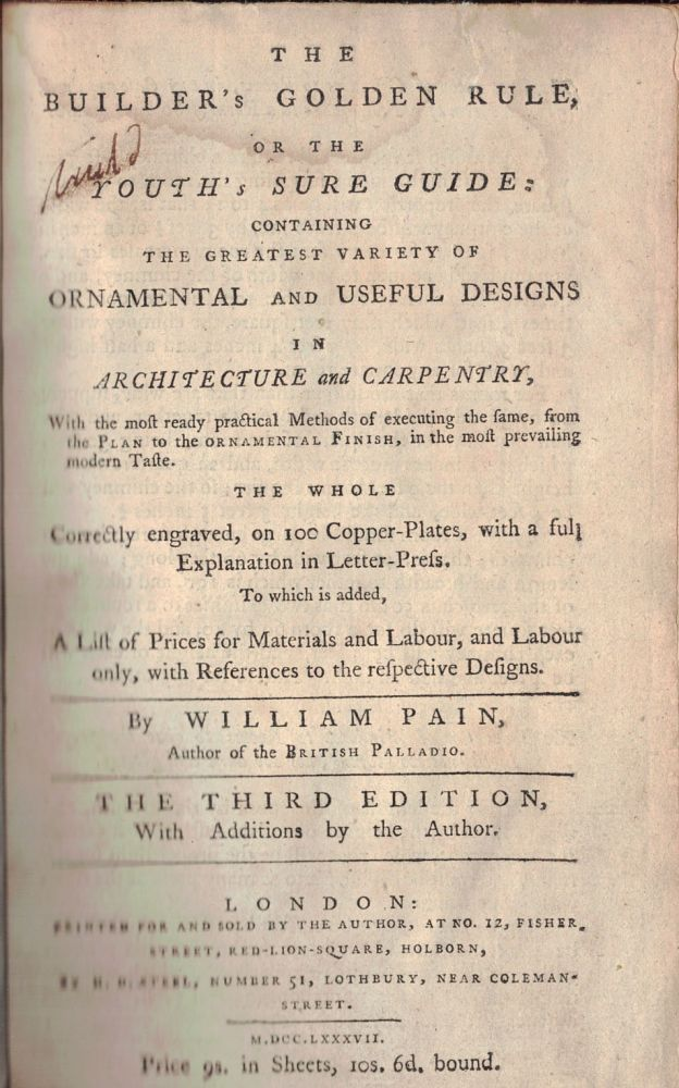 THE BUILDER'S GOLDEN RULE;; or the Youth's Sure Guide: containing the greatest variety of ornamental and useful designs in architecture and carpentry, with the most ready practical, methods of executing the same, from the plan to the ornamental finish, in the most prevailing modern taste. The whole correctly engraved, on 100 copper plates, with a full explanation in letter-press. To which is added, a list of prices for materials and labour, and labour only, with reference to the respective designs. William PAIN.