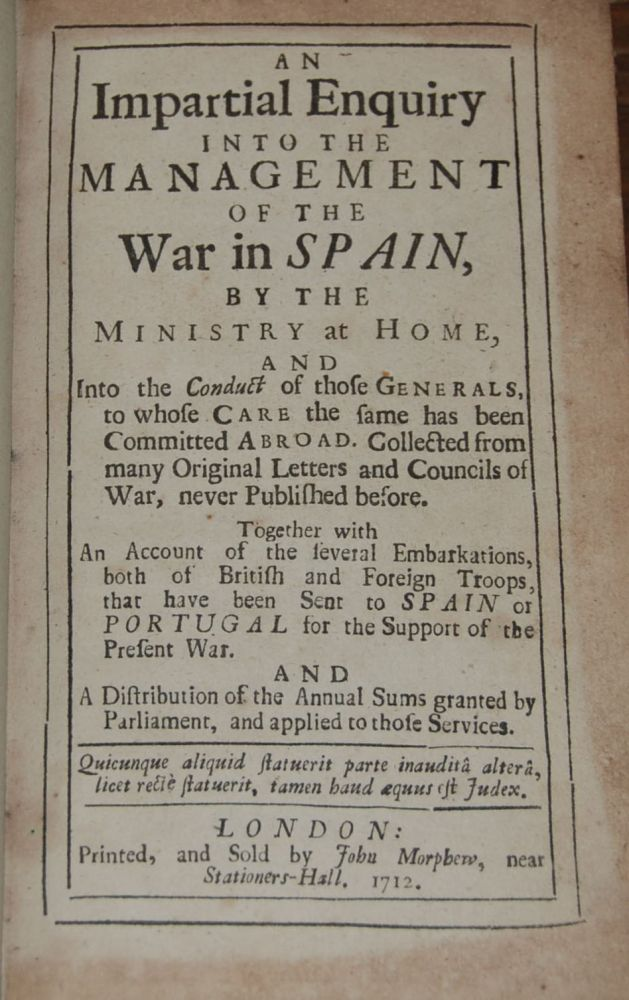 AN IMPARTIAL ENQUIRY INTO THE MANAGEMENT OF THE WAR IN SPAIN.; by the ministry at home, and into the conduct of those generals, to whose care the same has been committed abroad. Collected from many original letters and councils of war never published before. Together with an account of the several embarkations, both of British and Foreign troops, that have been sent to Spain or Portugal for the support of the present war. And a distribution of the annual sums granted by Parliament, and appplied to those services. ANON.