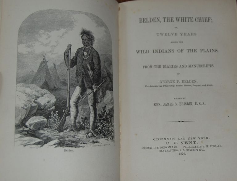 BELDEN, THE WHITE CHIEF,; or, Twelve Years among the wild Indians of the plains. From the Diaries and MSS of ... the adventurous White Chief, Hunter, Trapper, and Guide, edited by Gen James S Brisbin, USA. George P. BELDEN.