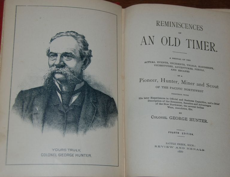 REMINISCENCES OF AN OLD TIMER.; A recital of the actual events, incidents, trials, hardships, vicissitudes, adventures, perils and escapes of a pioneer, hunter, miner and scout of the Pacific Northwest togther with his later experiences in official and business capacities, and a brief description of the resources, beauties and advantages of the new Northwest; the several Indian wars, anecdotes, etc. Colonel George HUNTER.