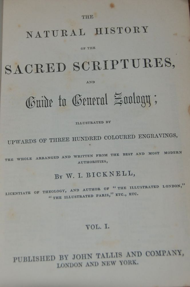 "THE NATURAL HISTORY OF THE SACRED SCRIPTURES, and guide to general zoology; illustrated by upwards of three hundred coloured engravings, the whole arranged and written from the best and most modern authorities by ... Licentiate of theology, and author of ""The Illustrated London,"" ""The Illustrated Paris,"" etc. etc. I. BICKNELL, illiam."