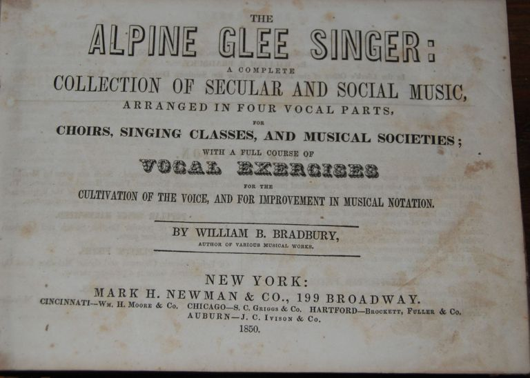 THE ALPINE GLEE SINGER:; a complete collection of secular and social music, arranged in four vocal parts, for Choirs, Singing Classes, and Musical Societies; with a full course of vocal exercises for the cultivation of the voice and for improvement in musical notation. William B. BRADBURY.