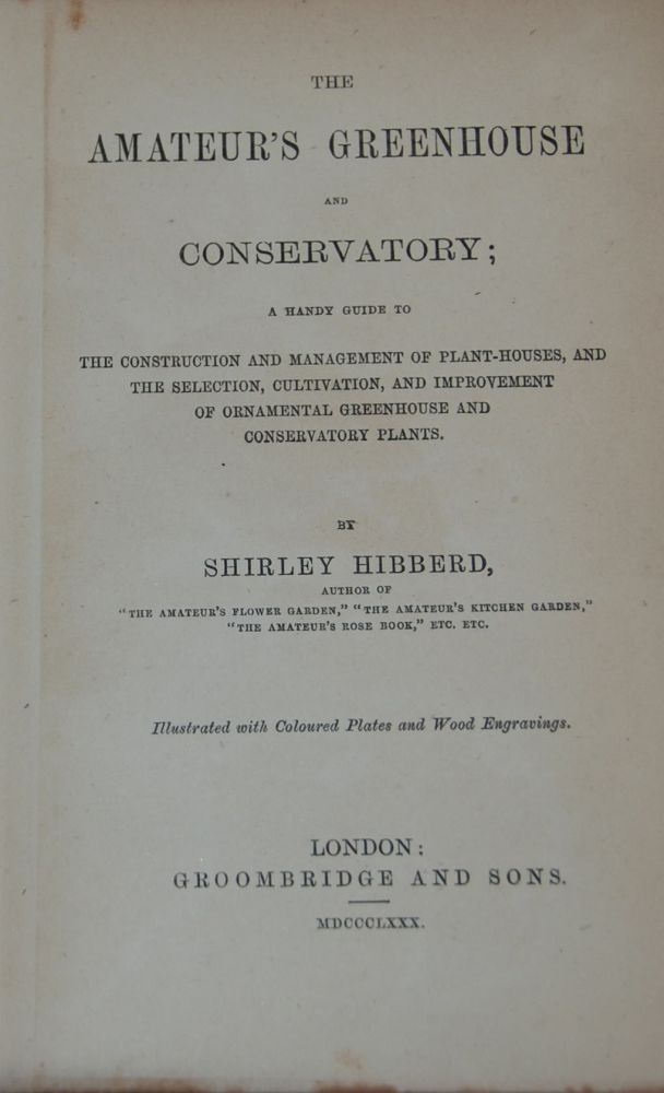 THE AMATEUR'S GREENHOUSE AND CONSERVATORY;; A handy guide to the construction and mangement of plant-houses and the selection, cultivation, and improvement of ornamental greenhouse and conservatory plants. Illustrated with coloured plates and wood engravings. Shirley HIBBERD.