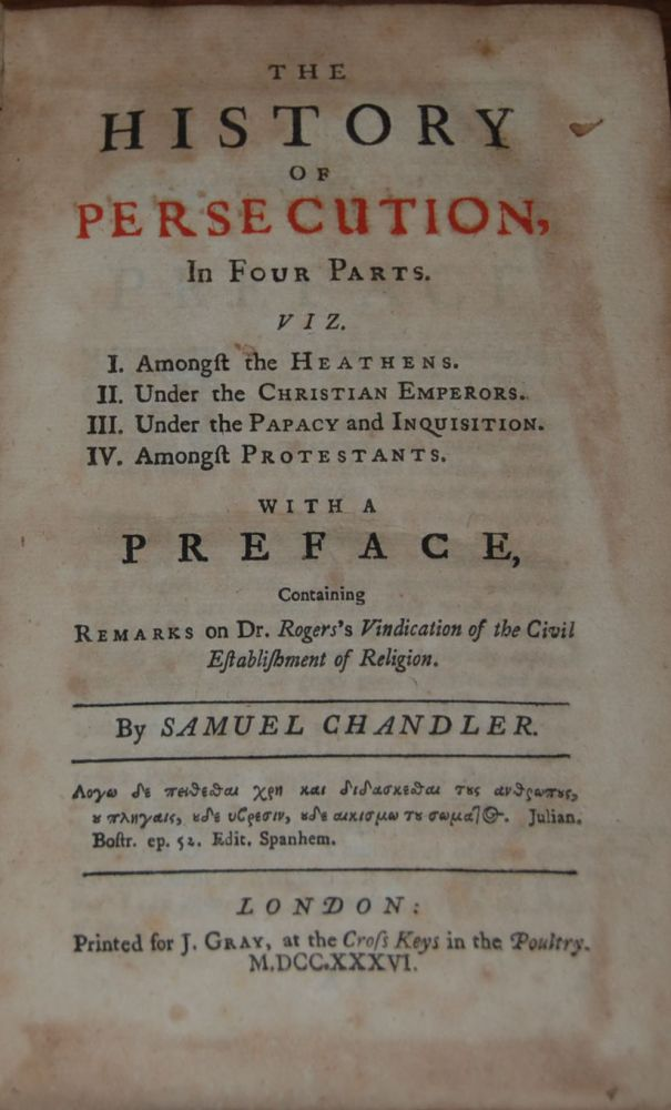 THE HISTORY OF PERSECUTION,; in four parts. Viz. I. Amongst the Heathens. II. Under the Christian Emperors. III. Under the Papacy and Inquisition. IV. Amongst Protestants. With a preface, containing remarks on Dr. Roger's Vindication of the Civil Establishment of Religion. Samuel CHANDLER.