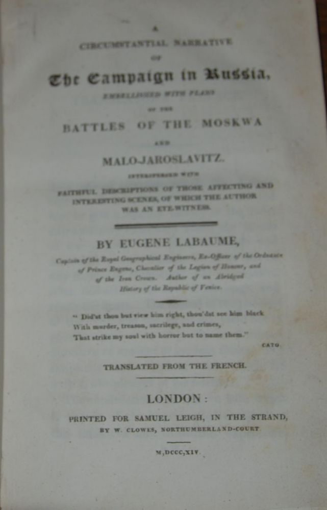 A CIRCUMSTANTIAL NARRATIVE OF THE CAMPAIGN IN RUSSIA, EMBELLISHED WITH PLANS OF THE BATTLES OF THE MOSKWA AND MALO-JAROLSLAVITZ.; Interspersed with faithful descriptions of those affecting and interesting scenes, of which the author was an eye-witness. By...Captain of the Royal Geographical Engineers, Ex-Officer of the Ordnance of Prince Eugene, Chevalier of the Legion of Honour, and of the Iron Crown. Author of an abridged history of the Republic of Venice. Eugene LABAUME.