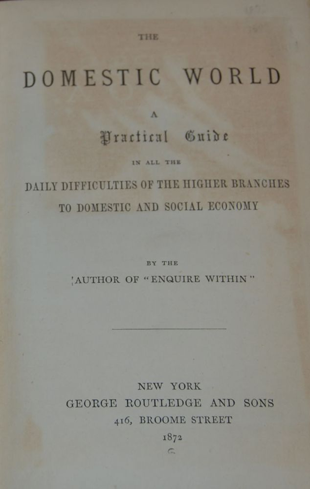 """THE DOMESTIC WORLD:; A Practical Guide of the higher Branches to Domestic and Social Economy by the author of """"Enquire Within"""" Robert Kemp PHILP."""
