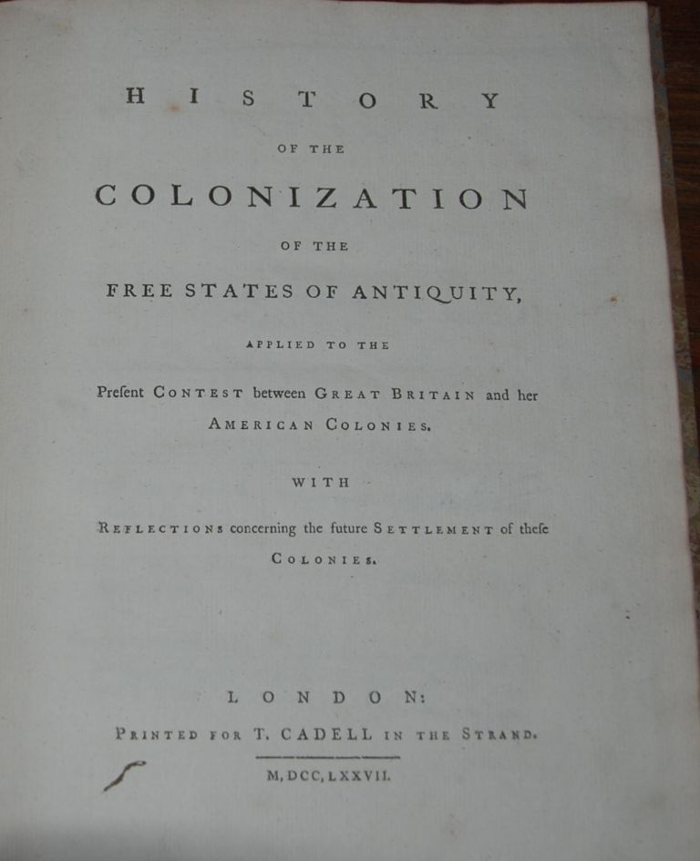 HISTORY OF THE COLONIZATION OF THE FREE STATES OF ANTIQUITY; Applied to the Present Contest between Great Britain and her American Colonies. With Reflections concerning the Future Settlement of these Colonies. William BARRON.