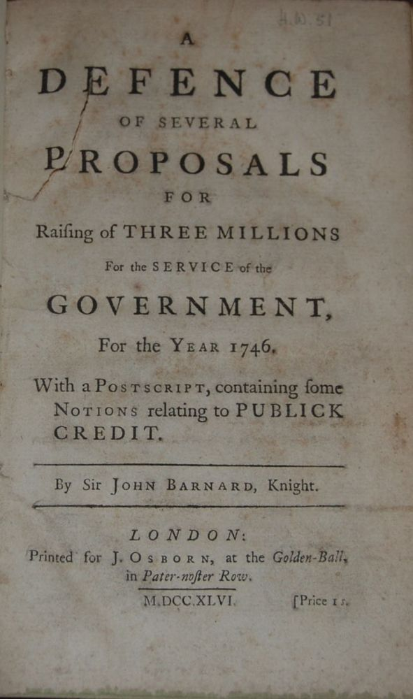 A DEFENCE OF SEVERAL PROPOSALS FOR RAISING OF THREE MILLIONS for the service of the Government for the year 1746.; With a postscript, containing some notions relating to publick credit. John BARNARD.