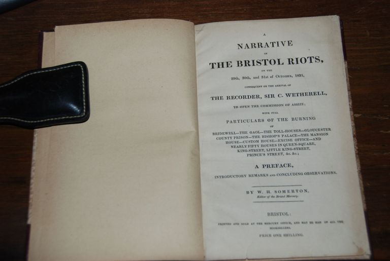 A NARRATIVE OF THE BRISTOL RIOTS,; on the 29th, 30th and 31st of October, 1831, consequent on the arrival of The Recorder, Sir C. Wetherell, to open the commission of Assize; with full particular s of the burning of Bridewell, The Gaol, The Toll-Houses, Gloucewster County Prison, The Bisho. BRISTOL RIOTS, SOMERTON, illiam, oward.