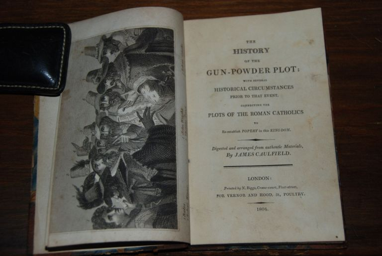 THE HISTORY OF THE GUN-POWDER PLOT:; with several Historical Circumstances prior to that event, connecting the Plots of the Roman Catholics to Re-establish Popery in this Kingdom. Digested and arranged from authentic materials. GUN-POWDER PLOT, James CAULFIELD.