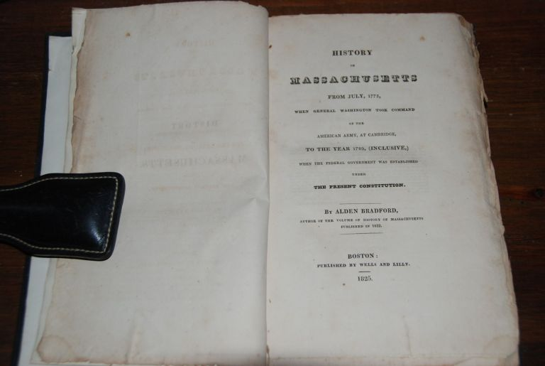 HISTORY OF MASSACHUSETTS; From July, 1775, when General Washington took command of the American Army, at Cambridge to the year 1789, (Inclusive) When the Federal Government was established under The Present Government. Alden BRADFORD.