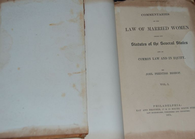 COMMENTARIES ON THE LAW OF MARRIED WOMEN; under the statutes of the several states and at common law and in equity, vol. 1. Joel Prentiss BISHOP.