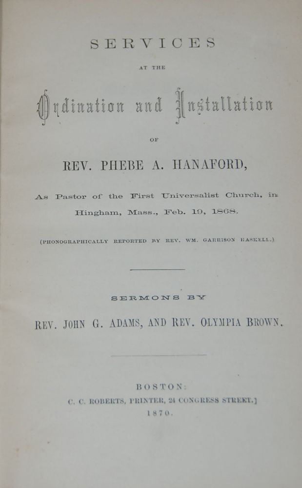 SERVICES AT THE ORDINATION AND INSTALLATION OF REV. PHEBE A. HANAFORD; As Pastor of the First Universalist Church, in Hingham, Mass, Feb. 10, 1864, Phonographically reported by Rev. Wm. Garrison Haskell. Sermonds by Rev. John G, Adams, and Rev. Olympia Brown. OLYMPIA BROWN- REV. PHEBE A. HANAFORD.