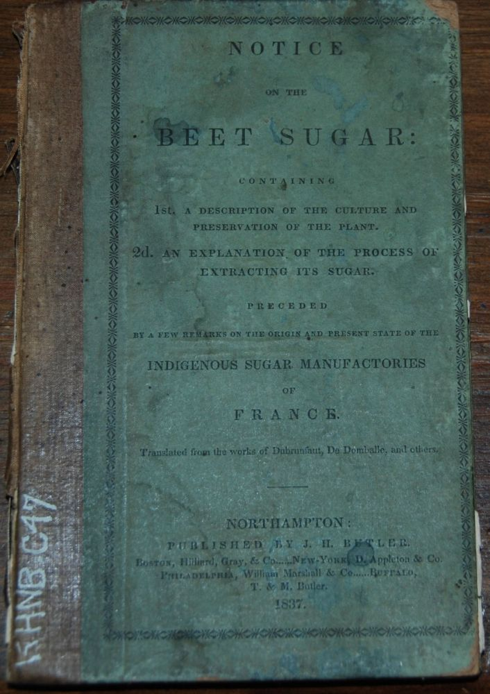 NOTICE ON THE BEET SUGAR:; containing 1st. A description of the culture and preservation of the plant. 2nd. An explanation of the process of extracting its sugar. Preceded by a few remarks on the origin of the present state of the indigenous sugar manufactories of France. Translated from the work of Dubrunfaut, DeDomballe, etc. Edward CHURCH.
