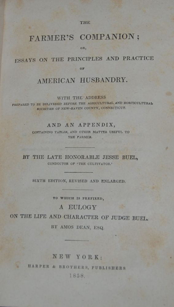 THE FARMER'S COMPANION;; or, essays on the principles and practice of American husbandry. With the address prepared to be delivered before the Agricultural and Horticultural Societies of New Haven, Ct. and an appendix. To which is prefixed, A Eulogy of the life and character of Judge Buel by Amos Dean. Jesse BUEL.