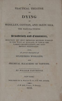 A PRACTICAL TREATISE ON DYING OF WOOLEN, COTTON, AND SKEIN SILK,; The manufacturing of Broadcloth...