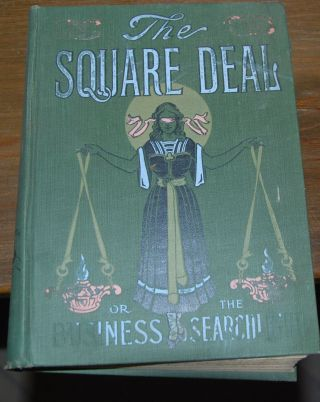"THE ""SQUARE DEAL""; Or Flashes from the Business Searchlight, Humanity's Plea for Justice and..."