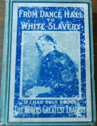 FROM DANCE HALL TO WHITE SLAVERY; Thrilling stories of actul experiences of girls who were lured from innocence into lives of degredation by men and women engaged in a regulalry organized white slave traffic. Showing the evils of the dance hall ....based on investigations and reports made by a committee of prominent women appointed by the Mayor of Chicago ....